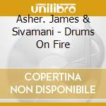 Asher. James & Sivamani - Drums On Fire cd musicale di James Asher