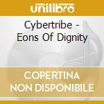 Cybertribe - Eons Of Dignity cd musicale di Cybertribe