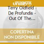 Oldfield Terry - De Profundis - Out Of The Dephts Ii cd musicale di Terry Oldfield