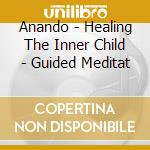 Anando - Healing The Inner Child - Guided Meditat cd musicale di ANANDO