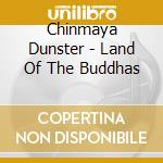 Dunster Chinmaya - Land Of The Buddhas cd musicale di Chimaya Dunster