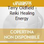 Oldfield Terry - Reiki Healing Energy cd musicale di Terry Oldfield