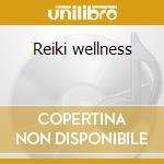 Reiki wellness cd musicale di Artisti Vari