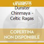 Dunster Chinmaya - Celtic Ragas cd musicale di Chinmaya Dunster