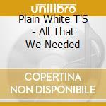 Plain White T'S - All That We Needed cd musicale di PLAIN WHITE T'S