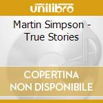 Martin Simpson - True Stories cd musicale di SIMPSON MARTIN