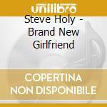 BRAND NEW GIRLFRIEND cd musicale di HOLY STEVE
