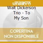 Walt Dickerson Trio - To My Son cd musicale di Walt dickerson trio