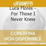 Luca Flores - For Those I Never Knew cd musicale di FLORES LUCA