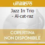 Jazz In Trio - Al-cat-raz cd musicale di CALDURA/DALLA PO