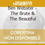 Ben Webster - The Brute & The Beautiful cd musicale di WEBSTER BEN