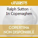 Ralph Sutton - In Copenaghen cd musicale di SUTTON RALPH