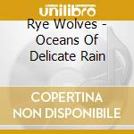 Rye Wolves - Oceans Of Delicate Rain cd musicale di Wolves Rye