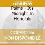 Palms - It's Midnight In Honolulu cd musicale di PALMS