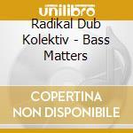 Radikal Dub Kolektiv - Bass Matters cd musicale di RADIKAL DUB KOLEKTIV