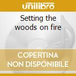 Setting the woods on fire cd musicale