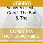 GOOD, THE BAD & THE                       cd musicale di Vincent Sonny