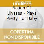 PLAYS PRETTY FOR BABY cd musicale di NATION OF ULYSSES