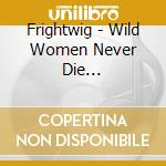WILD WOMEN NEVER DIE... cd musicale di FRIGHTWIG