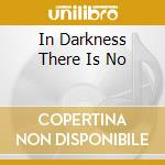 IN DARKNESS THERE IS NO                   cd musicale di ANTISECT