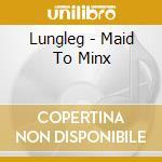 MAID TO MINX cd musicale di LUNGLEG