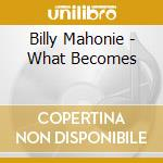 Billy Mahonie - What Becomes cd musicale di Mahonie Billy