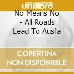 No Means No - All Roads Lead To Ausfa cd musicale di NO MEANS NO