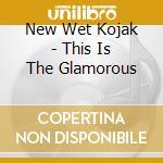 New Wet Kojak - This Is The Glamorous cd musicale di NEW WET KOJAK