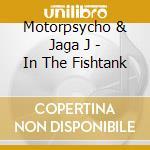 Motorpsycho & Jaga J - In The Fishtank cd musicale di Jaga Motorpsycho
