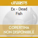 Ex - Dead Fish cd musicale di EX