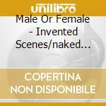 INVENTED SCENES/NAKED                     cd musicale di MALE OR FEMALE