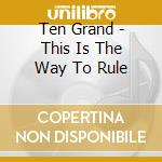 Ten Grand - This Is The Way To Rule cd musicale di Grand Ten
