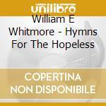 CD - WILLIAM E WHITMORE - HYMNS FOR THE... cd musicale di WHITMORE WILLIAM ELLIOTT