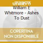 CD - WILLIAM E WHITMORE - ASHES TO DUST cd musicale di WHITMORE WILLIAM ELLIOTT