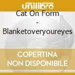 Cat On Form - Blanketoveryoureyes cd musicale di CAT ON FORM