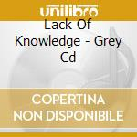Lack Of Knowledge - Grey Cd cd musicale di LACK OF KNOWLEDGE
