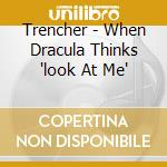 Trencher - When Dracula Thinks 'look At Me' cd musicale di TRENCHER