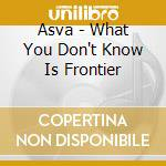 Asva - What You Don't Know Is Frontier cd musicale di ASVA