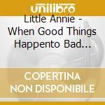 Little Annie - When Good Things Happento Bad Pianos cd musicale di Annie Little