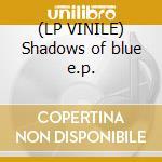 (LP VINILE) Shadows of blue e.p. lp vinile