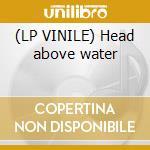 (LP VINILE) Head above water lp vinile