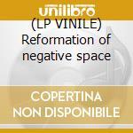 (LP VINILE) Reformation of negative space lp vinile