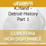 DETROIT HISTORY PART 1 cd musicale di HAND K.