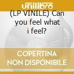 (LP VINILE) Can you feel what i feel? lp vinile