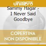 Sammy Hagar - I Never Said Goodbye cd musicale di Sammy Hagar