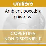 Ambient boxed: a guide by cd musicale di Artisti Vari