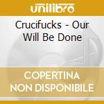 OUR WILL BE DONE                          cd musicale di CRUCIFUCKS