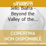 BEYOND THE VALLEY OF THE                  cd musicale di Jello Biafra