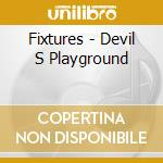 DEVIL S PLAYGROUND                        cd musicale di FIXTURES