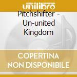 UN-UNITED KINGDOM                         cd musicale di PITCHSHIFTER